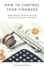 How to Control Your Finances: Save Money, Increase Income, Invest, & Grow your Net worth