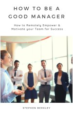 How to Be a Good Manager: How to Remotely Empower & Motivate your Team for Success