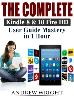 The Complete Kindle 8 & 10 Fire HD User Guide Mastery in 1 Hour