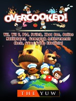 Overcooked, Wii, Wii U, PS4, Switch, Xbox One, Online, Multiplayer, Gameplay, Achievements, Chefs, Game Guide Unofficial
