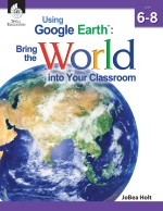 Using Google Earth: Bring the World into Your Classroom Level 6-8