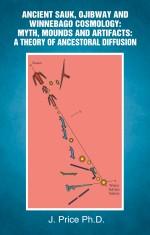 Ancient Sauk, Ojibway and Winnebago Cosmology: Myth, Mounds and Artifacts: A Theory of Ancestoral Diffusion