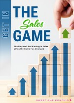 Get in the Sales Game: The Playbook for Winning in Sales When the Game Has Changed