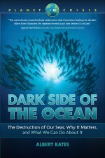 Dark Side of the Ocean: The Destruction of Our Seas, Why It Matters, and What We Can Do About It