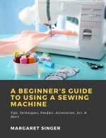 A Beginner's Guide to Using a Sewing Machine: Tips, Techniques, Needles, Accessories, Art, & More