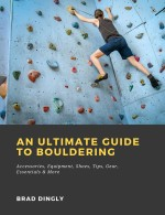 An Ultimate Guide to Bouldering: Accessories, Equipment, Shoes, Tips, Gear, Essentials & More