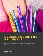 Crochet Guide for Beginners: Patterns, Stitches, Accessories, Tools & Much More