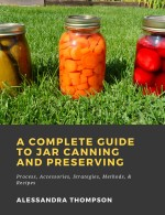 A Complete Guide to Jar Canning and Preserving: Process, Accessories, Strategies, Methods, & Recipes