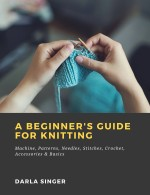 A Beginner's Guide for Knitting Machine, Patterns, Needles, Stitches, Crochet, Accessories & Basics
