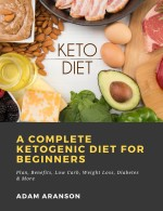 A Complete Ketogenic Diet for Beginners: Plan, Benefits, Low Carb, Weight Loss, Diabetes & More