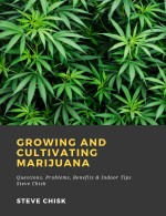 Growing and Cultivating Marijuana: Questions, Problems, Benefits & Indoor Tips