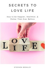Secrets to Love Life: How to be Happier, Healthier, & Richer Than Ever Before