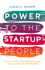 Power to the Startup People: How To Grow Your Startup Career When You're Not The Founder