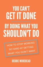 You Can't Get It Done by Doing What You Shouldn't Do: How to Stop Working So Hard at Getting What You Don't Want