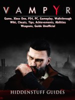 Vampyr Game, Xbox One, PS4, PC, Gameplay, Walkthrough, Wiki, Cheats, Tips, Achievements, Abilities, Weapons, Guide Unofficial