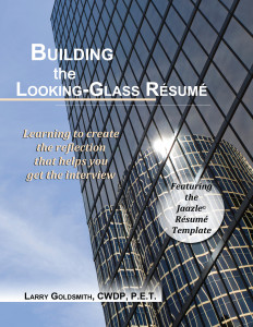 Building the Looking-Glass Resume By Larry Goldsmith, CWDP, P.E.T.