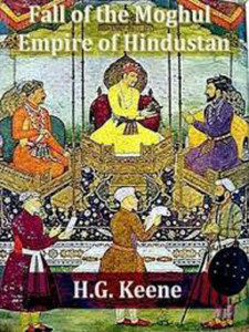 Fall of the Moghul Empire of Hindustan By Henry George Keene