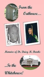 From the Outhouse to the White house! Memoirs of Dr. Daisy M. Brooks