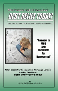 What Everyone Ought to Know About: Debt Relief Today! Some Plain Talk About Today's Economy That no one Talks About! By Jon L. Martin, Esq., J.D./M.B.A.