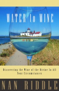Water to Wine: Discovering the Wine of the Divine in All Your Circumstances By Nan Riddle