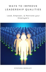 Ways to Improve Leadership Qualities: Lead, Empower, & Motivate your Employee's