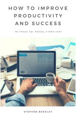 How to Improve Productivity and Success: The Ultimate Tips, Planning, & Habits Guide