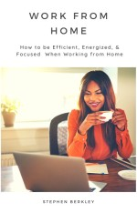 Work From Home: How to be Efficient, Energized, & Focused When Working from Home