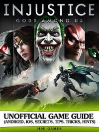 Injustice Gods Among Us Unofficial Game Guide (Android, iOS, Secrets, Tips, Tricks, Hints)
