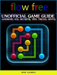 Flow Free Unofficial Game Guide (Android, Ios, Secrets, Tips, Tricks, Hints)