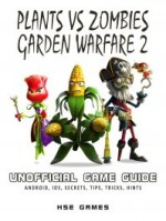 Plants vs. Zombies Garden Warfare 2 Unofficial Game Guide (Android, Ios, Secrets, Tips, Tricks, Hints)