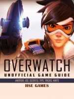 Overwatch Unofficial Game Guide Android, Ios, Secrets, Tips, Tricks, Hints