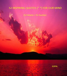 "52 Inspiring Quotes ("" "") For Our Mind: (52 Weeks = 52 Quotes) By Gopal"