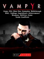 Vampyr Game, PS4, Xbox One, Gameplay, Walkthrough, Wiki, Endings, Ingredients, Achievements, Weapons, Abilities, Game Guide Unofficial