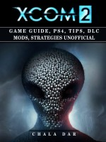 Xcom 2 Game Guide, PS4, Tips, DLC Mods, Strategies Unofficial