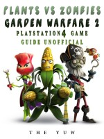 Plants Vs Zombies Garden Warfare 2 Playstation 4 Game Guide Unofficial