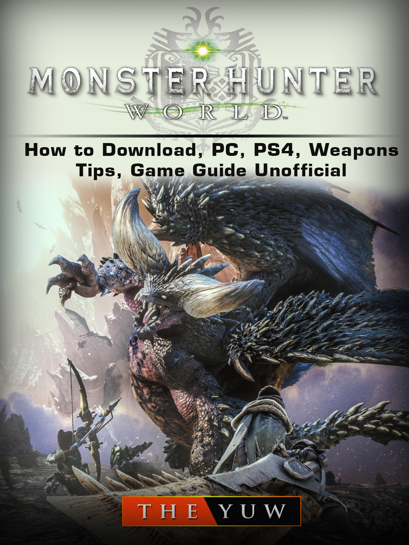 Monster Hunter World How to Download, PC, PS4, Weapons, Tips, Game Guide Unofficial By The Yuw