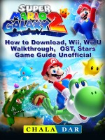 Super Mario Galaxy 2 How to Download, Wii, Wii U, Walkthrough, OST, Stars, Game Guide Unofficial