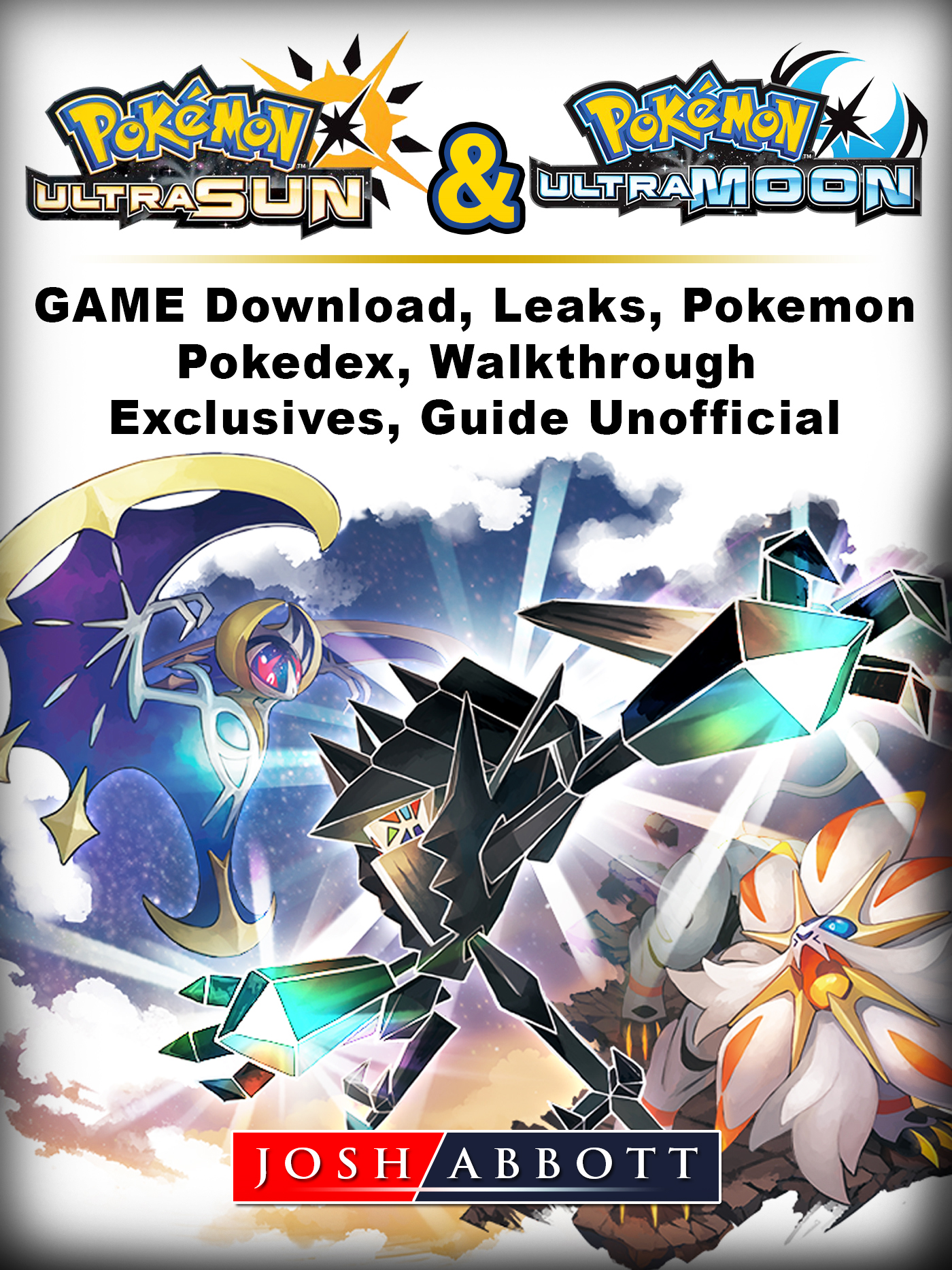 Pokemon Ultra Sun and Ultra Moon Game Download, Leaks, Pokemon, Pokedex, Walkthrough, Exclusives, Guide Unofficial By Josh Abbott
