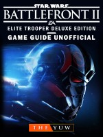 Star Wars Battlefront II Elite Trooper Deluxe Edition Game Guide Unofficial