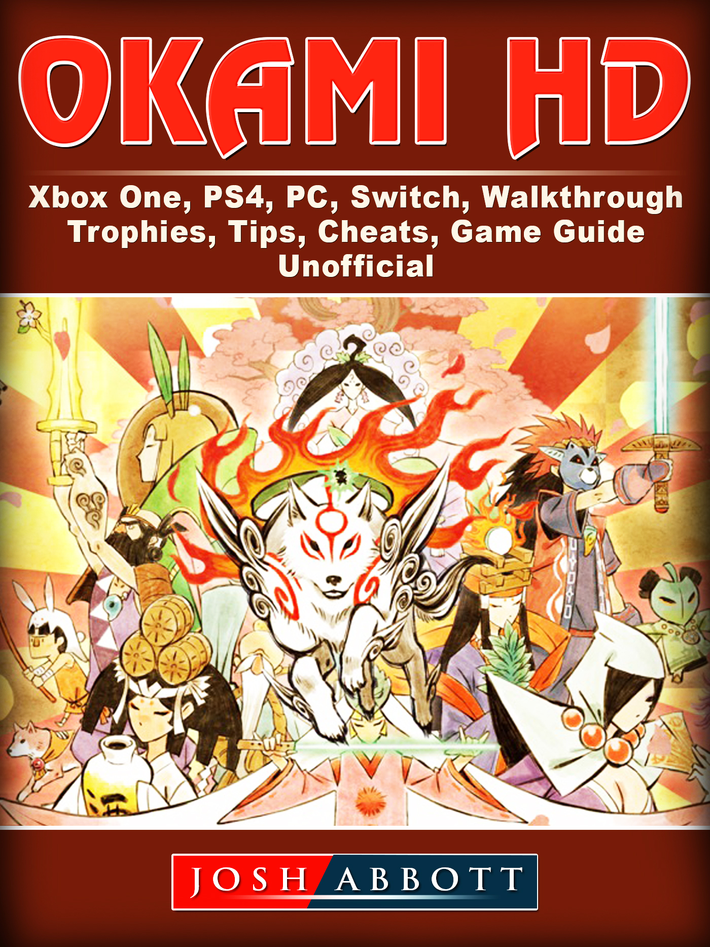 Okami HD, Xbox One, PS4, PC, Switch, Walkthrough, Trophies, Tips, Cheats, Game Guide Unofficial By Josh Abbott