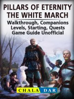 Pillars of Eternity the White March, Walkthrough, Companions, Levels, Starting, Quests, Game Guide Unofficial