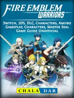 Fire Emblem Warriors, Switch, 3DS, DLC, Characters, Amiibo, Gameplay, Characters, Master Seal, Game Guide Unofficial