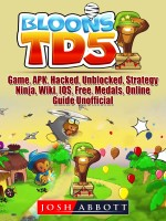 Bloons TD 5 Game, APK, Hacked, Unblocked, Strategy, Ninja, Wiki, IOS, Free, Medals, Online, Guide Unofficial