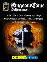 Kingdom Come Deliverance, PS4, Xbox One, Gameplay, Map, Multiplayer, Cheats, Tips, Strategies, Game Guide Unofficial