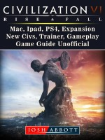 Civilization VI Rise and Fall, Mac, Ipad, PS4, Expansion, New Civs, Trainer, Gameplay, Game Guide Unofficial