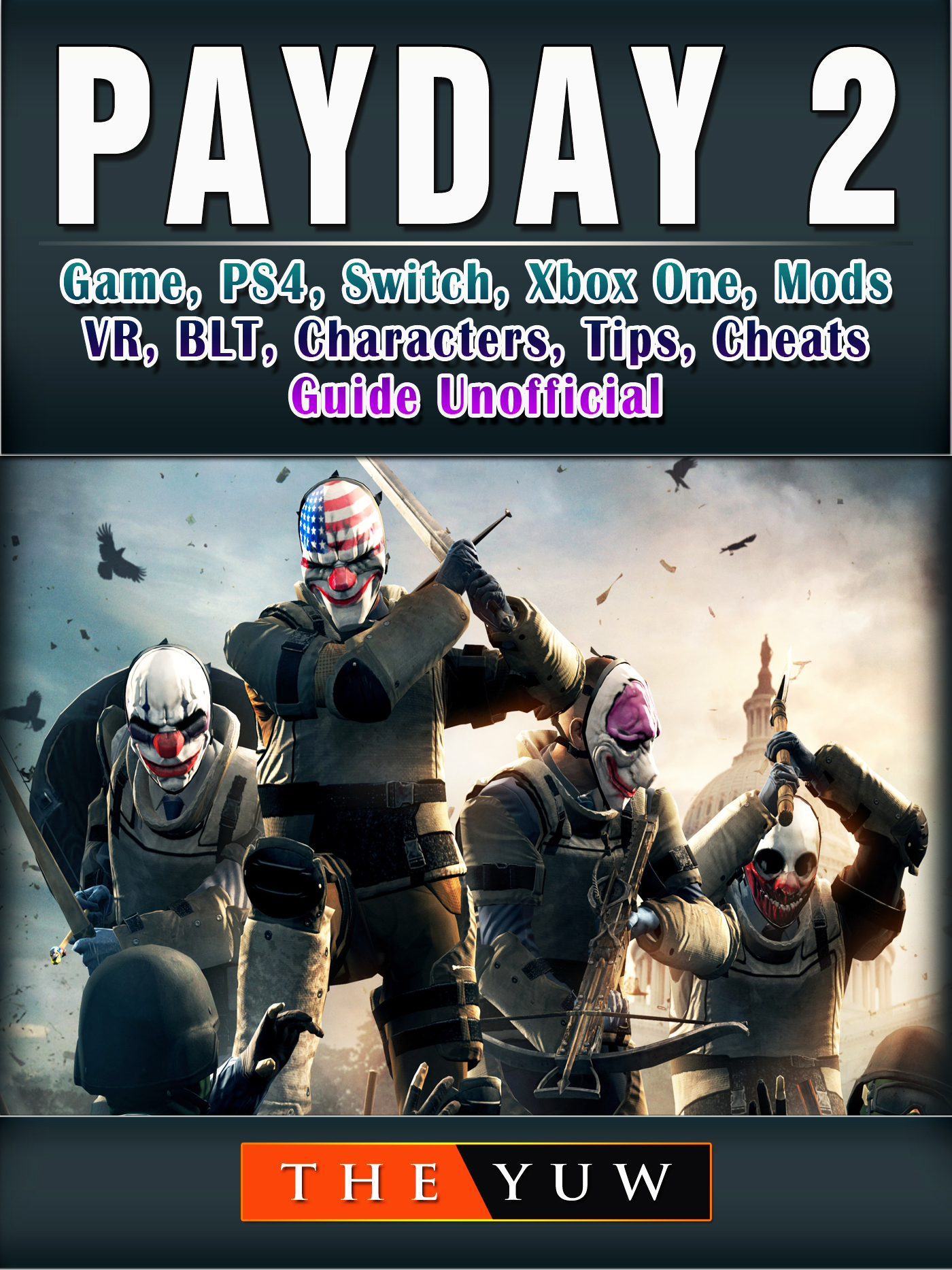 PayDay 2 Game, PS4, Switch, Xbox One, Mods, VR, BLT, Characters, Tips, Cheats, Guide Unofficial By The Yuw
