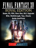 Final Fantasy XV Royal Edition, Game, PC, PS4, Xbox One, DLC, Upgrade, Wiki, Walkthrough, Tips, Cheats, Guide Unofficial