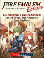 Fire Emblem Echoes Shadows of Valentia, DLC, Walkthrough, Classes, Gameplay, Limited Edition, Rom, Characters, Guide Unofficial