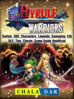 Hyrule Warriors, Switch, 3DS, Characters, Legends, Gameplay, CIA, DLC, Tips, Cheats, Game Guide Unofficial