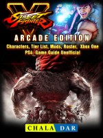 Street Fighter 5, Arcade Edition, Characters, Tier List, Mods, Roster, Xbox One, PS4, Game Guide Unofficial